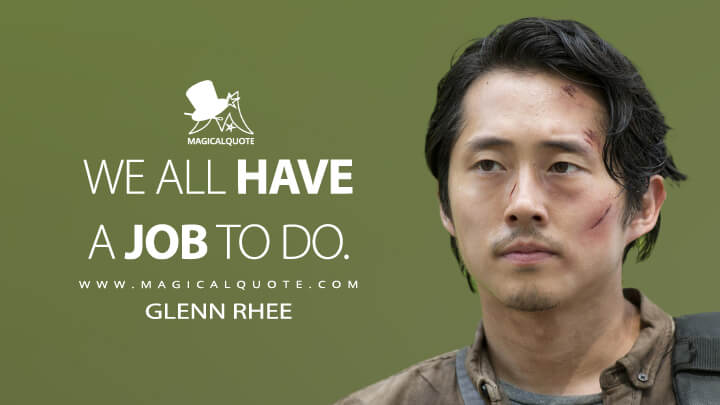We all have a job to do. - Glenn Rhee (The Walking Dead Quotes)