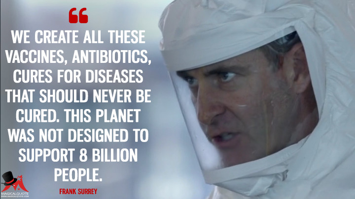 We create all these vaccines, antibiotics, cures for diseases that should never be cured. This planet was not designed to support 8 billion people. - Frank Surrey (Blindspot Quotes)