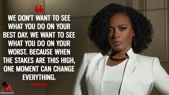 We don't want to see what you do on your best day. We want to see what you do on your worst. Because when the stakes are this high, one moment can change everything. - Miranda Shaw (Quantico Quotes)