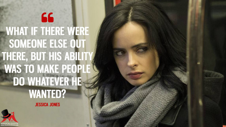 What if there were someone else out there, but his ability was to make people do whatever he wanted? - Jessica Jones (Jessica Jones Quotes)