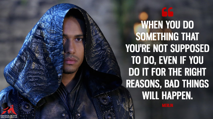 When you do something that you're not supposed to do, even if you do it for the right reasons, bad things will happen. - Merlin (Once Upon a Time Quotes)