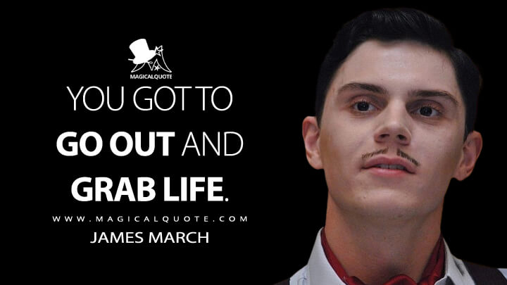 You got to go out and grab life. - James March (American Horror Story Quotes)