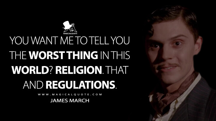 You want me to tell you the worst thing in this world? Religion. That and regulations. - James March (American Horror Story Quotes)