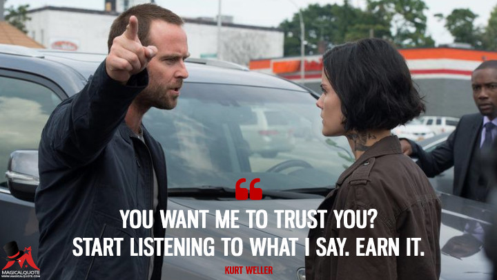 You want me to trust you? Start listening to what I say. Earn it. - Kurt Weller (Blindspot Quotes)