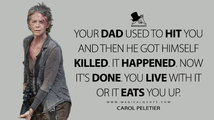 Your dad used to hit you and then he got himself killed. It happened. Now it's done. You live with it or it eats you up. - Carol Peletier (The Walking Dead Quotes)