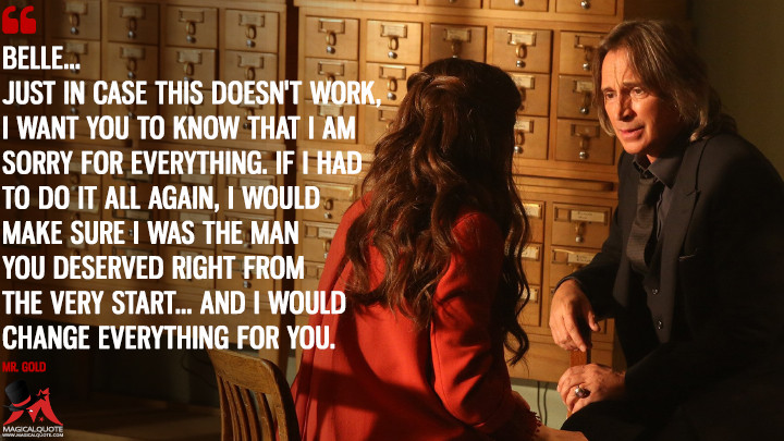 Belle... just in case this doesn't work, I want you to know that I am sorry for everything. If I had to do it all again, I would make sure I was the man you deserved right from the very start... and I would change everything for you. - Mr. Gold (Once Upon a Time Quotes)