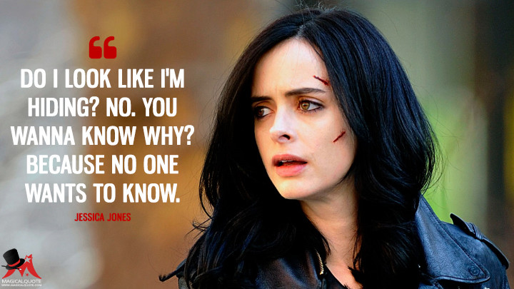Do I look like I'm hiding? No. You wanna know why? Because no one wants to know. - Jessica Jones (Jessica Jones Quotes)