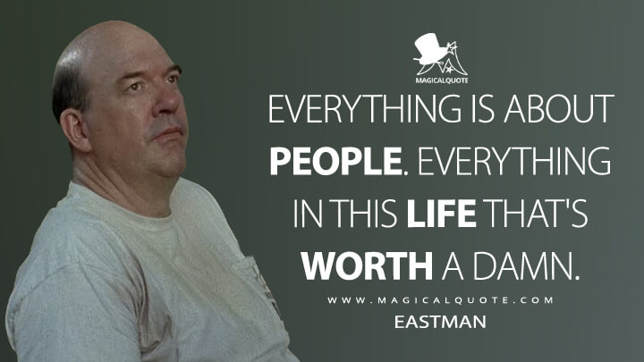 Everything is about people. Everything in this life that's worth a damn. - Eastman (The Walking Dead Quotes)
