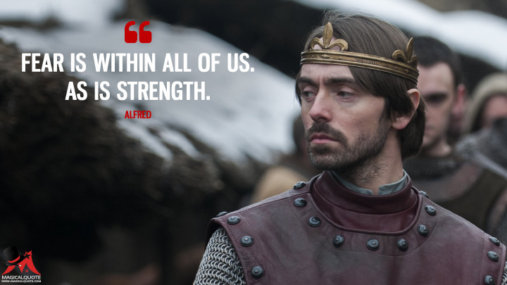 Fear is within all of us. As is strength. - Alfred (The Last Kingdom Quotes)
