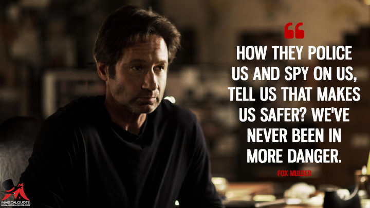 How they police us and spy on us, tell us that makes us safer? We've never been in more danger. - Fox Mulder (The X-Files Quotes)