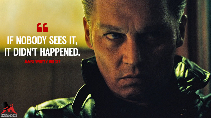 If nobody sees it, it didn't happened. - James 'Whitey' Bulger (Black Mass Quotes)