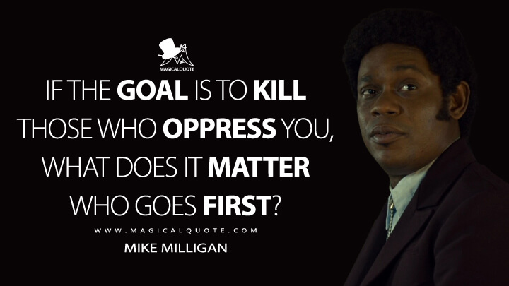 If the goal is to kill those who oppress you, what does it matter who goes first? - Mike Milligan (Fargo Quotes)