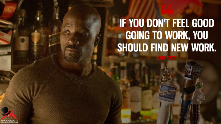 If you don't feel good going to work, you should find new work. - Luke Cage (Jessica Jones Quotes)