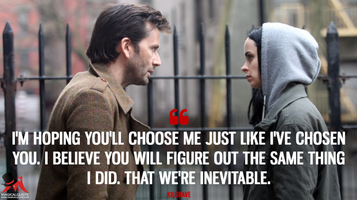 I'm hoping you'll choose me just like I've chosen you. I believe you will figure out the same thing I did. That we're inevitable. - Kilgrave (Jessica Jones Quotes)