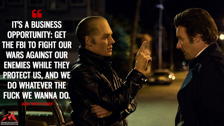 It's a business opportunity: get the FBI to fight our wars against our enemies while they protect us, and we do whatever the fuck we wanna do. - James 'Whitey' Bulger (Black Mass Quotes)