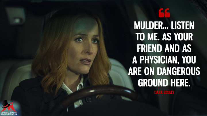 Mulder... listen to me. As your friend and as a physician, you are on dangerous ground here. - Dana Scully (The X-Files Quotes)