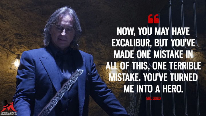 Now, you may have Excalibur, but you've made one mistake in all of this, one terrible mistake. You've turned me into a hero. - Mr. Gold (Once Upon a Time Quotes)