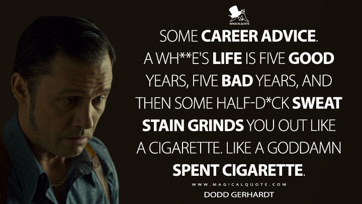 Some career advice. A wh**e's life is five good years, five bad years, and then some half-d*ck sweat stain grinds you out like a cigarette. Like a goddamn spent cigarette. - Dodd Gerhardt (Fargo Quotes)