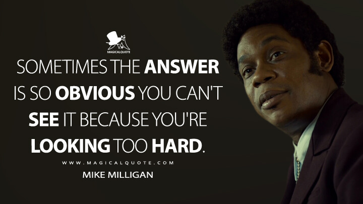Sometimes the answer is so obvious you can't see it because you're looking too hard. - Mike Milligan (Fargo Quotes)