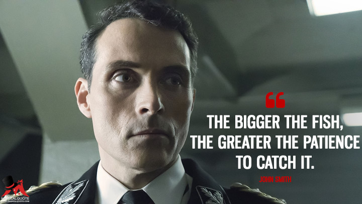 The bigger the fish, the greater the patience to catch it. - John Smith (The Man in the High Castle Quotes)
