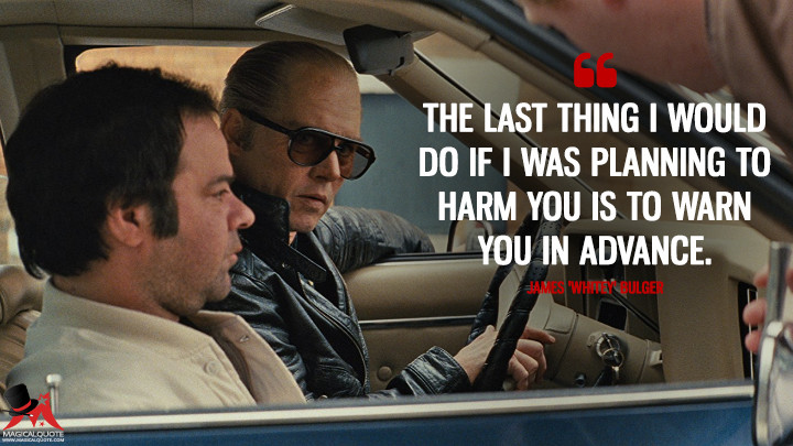 The last thing I would do if I was planning to harm you is to warn you in advance. - James 'Whitey' Bulger (Black Mass Quotes)