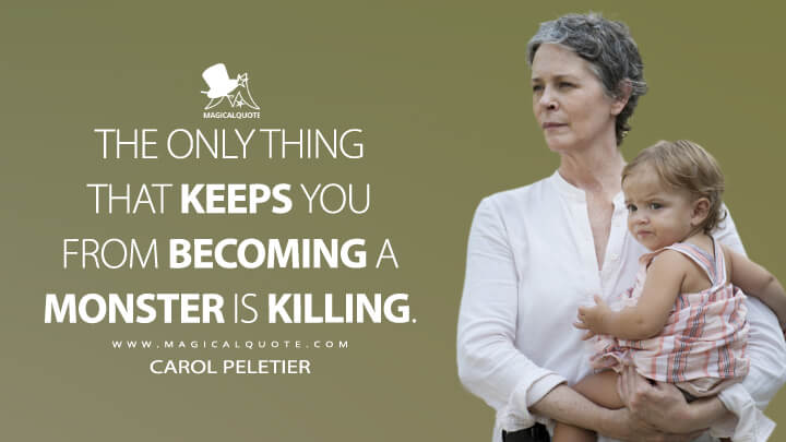 The only thing that keeps you from becoming a monster is killing. - Carol Peletier(The Walking Dead Quotes)