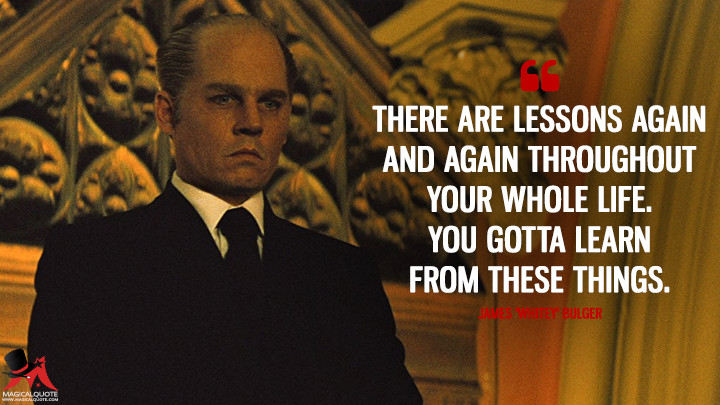 There are lessons again and again throughout your whole life. You gotta learn from these things. - James 'Whitey' Bulger (Black Mass Quotes)