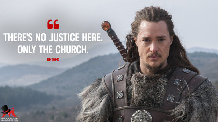 There's no justice here. Only the church. - Uhtred (The Last Kingdom Quotes)