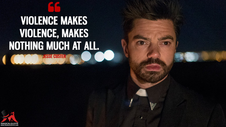 Violence makes violence, makes nothing much at all. - Jesse Custer (Preacher Quotes)