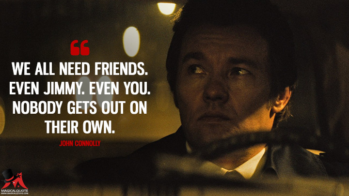 We all need friends. Even Jimmy. Even you. Nobody gets out on their own. - John Connolly (Black Mass Quotes)