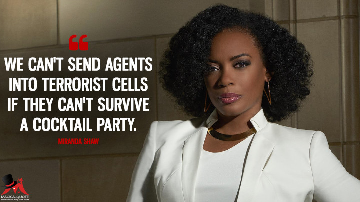 We can't send agents into terrorist cells if they can't survive a cocktail party. - Miranda Shaw (Quantico Quotes)