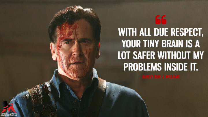 With all due respect, your tiny brain is a lot safer without my problems inside it. - Ashley 'Ash' J. Williams (Ash vs Evil Dead Quotes)