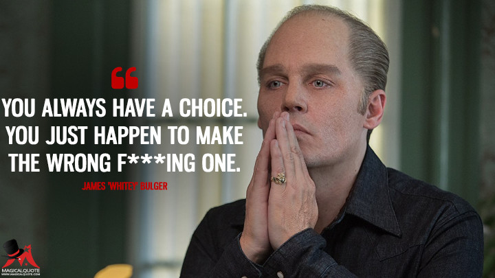You always have a choice. You just happen to make the wrong f*****g one. - James 'Whitey' Bulger (Black Mass Quotes)