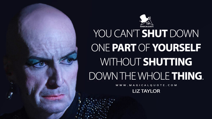 You can't shut down one part of yourself without shutting down the whole thing. - Liz Taylor (American Horror Story Quotes)