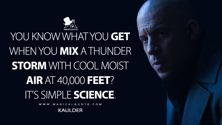 You know what you get when you mix a thunder storm with cool moist air at 40,000 feet? It's simple science. - Kaulder (The Last Witch Hunter Quotes)