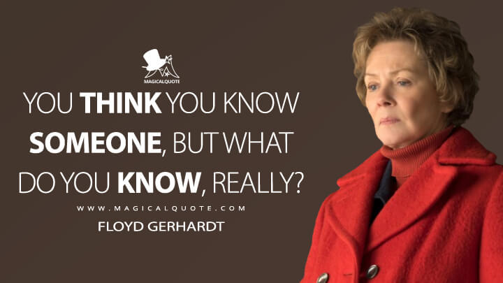 You think you know someone, but what do you know, really? - Floyd Gerhardt (Fargo Quotes)