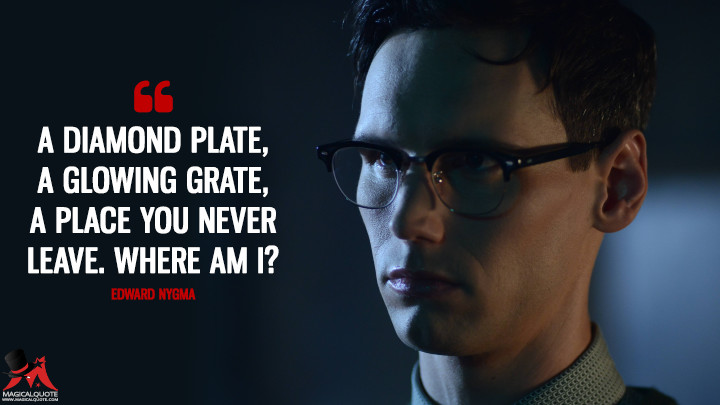 A diamond plate, a glowing grate, a place you never leave. Where am I? - Edward Nygma (Gotham Quotes)