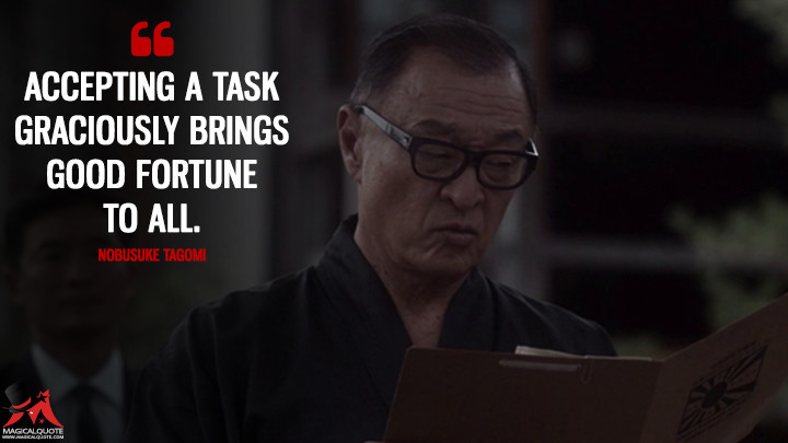 Accepting a task graciously brings good fortune to all. - Nobusuke Tagomi (The Man in the High Castle Quotes)