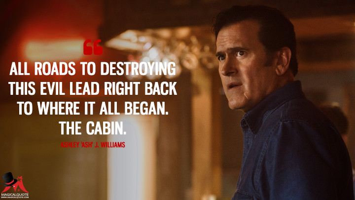 All roads to destroying this evil lead right back to where it all began. The cabin. - Ashley 'Ash' J. Williams (Ash vs Evil Dead Quotes)