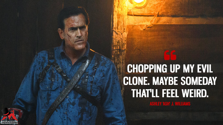 Chopping up my evil clone. Maybe someday that'll feel weird. - Ashley 'Ash' J. Williams (Ash vs Evil Dead Quotes)