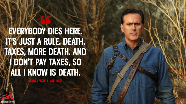 Everybody dies here. It's just a rule. Death, taxes, more death. And I don't pay taxes, so all I know is death. - Ashley 'Ash' J. Williams (Ash vs Evil Dead Quotes)