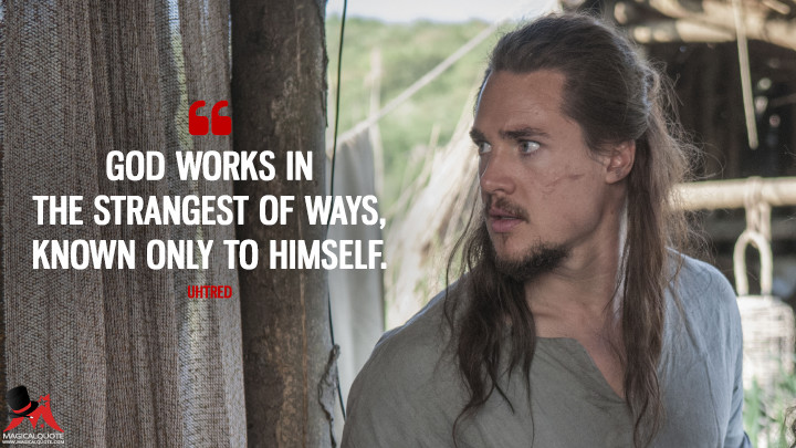 God works in the strangest of ways, known only to himself. - Uhtred (The Last Kingdom Quotes)