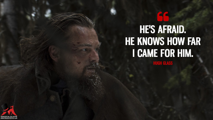 He's afraid. He knows how far I came for him. - Hugh Glass (The Revenant Quotes)