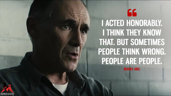 I acted honorably. I think they know that. But sometimes people think wrong. People are people. - Rudolf Abel (Bridge of Spies Quotes)