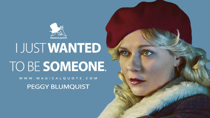 I just wanted to be someone. - Peggy Blumquist (Fargo Quotes)