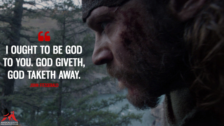 I ought to be God to you. God giveth, God taketh away. - John Fitzgerald (The Revenant Quotes)