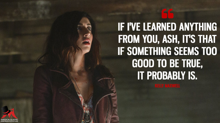 If I've learned anything from you, Ash, it's that if something seems too good to be true, it probably is. - Kelly Maxwell (Ash vs Evil Dead Quotes)