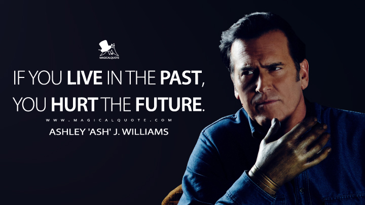 If you live in the past, you hurt the future. - Ashley 'Ash' J. Williams (Ash vs Evil Dead Quotes)