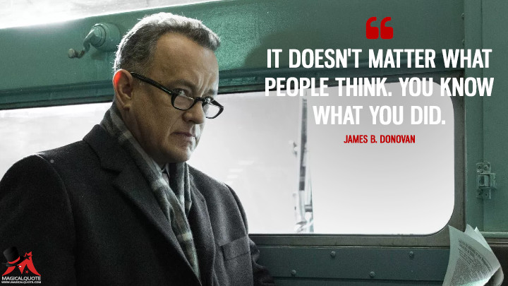 It doesn't matter what people think. You know what you did. - James B. Donovan (Bridge of Spies Quotes)