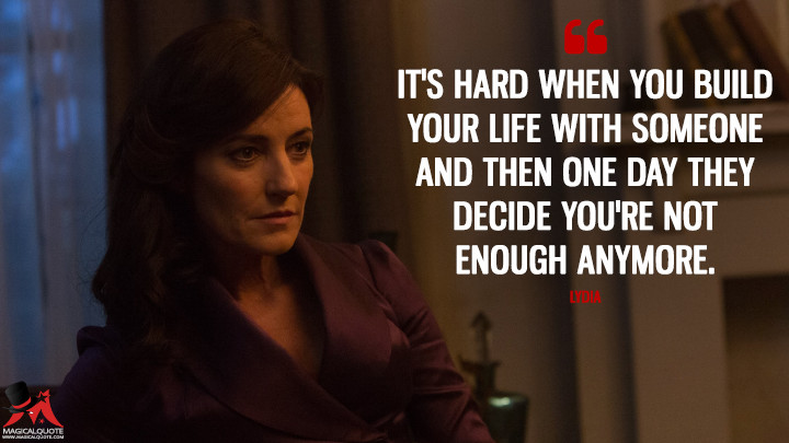 It's hard when you build your life with someone and then one day they decide you're not enough anymore. - Lydia (Into the Badlands Quotes)